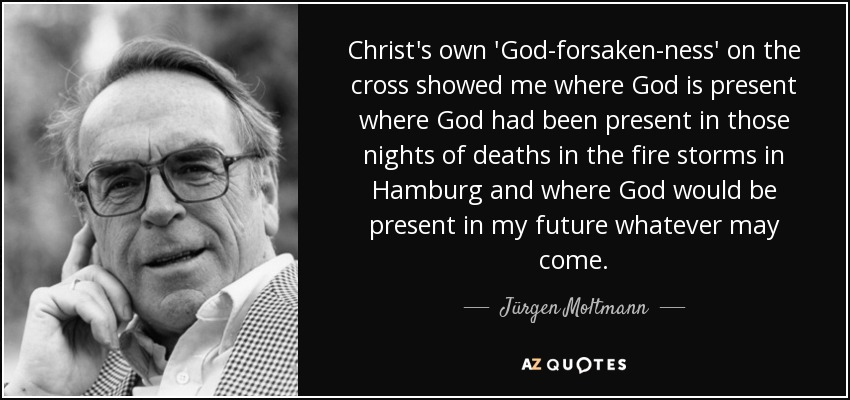 Christ's own 'God-forsaken-ness' on the cross showed me where God is present where God had been present in those nights of deaths in the fire storms in Hamburg and where God would be present in my future whatever may come. - Jürgen Moltmann