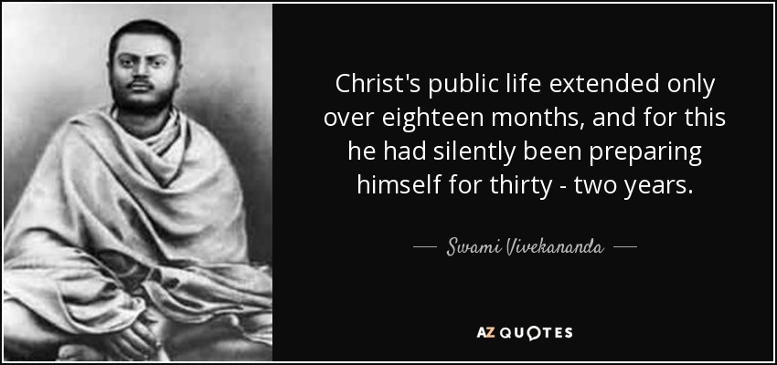 Christ's public life extended only over eighteen months, and for this he had silently been preparing himself for thirty - two years. - Swami Vivekananda