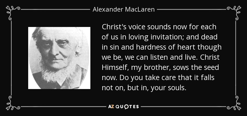Christ's voice sounds now for each of us in loving invitation; and dead in sin and hardness of heart though we be, we can listen and live. Christ Himself, my brother, sows the seed now. Do you take care that it falls not on, but in, your souls. - Alexander MacLaren