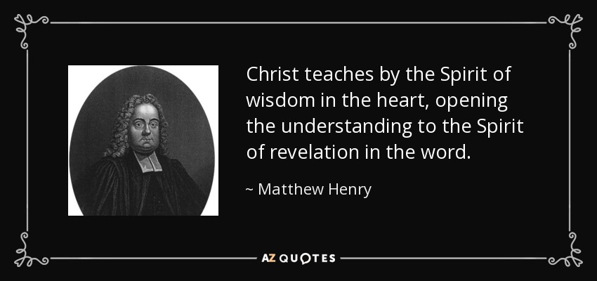Christ teaches by the Spirit of wisdom in the heart, opening the understanding to the Spirit of revelation in the word. - Matthew Henry