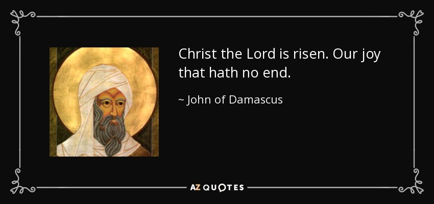Christ the Lord is risen. Our joy that hath no end. - John of Damascus