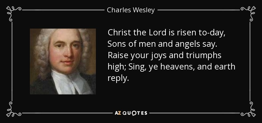 Christ the Lord is risen to-day, Sons of men and angels say. Raise your joys and triumphs high; Sing, ye heavens, and earth reply. - Charles Wesley