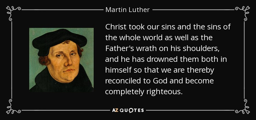 Christ took our sins and the sins of the whole world as well as the Father's wrath on his shoulders, and he has drowned them both in himself so that we are thereby reconciled to God and become completely righteous. - Martin Luther