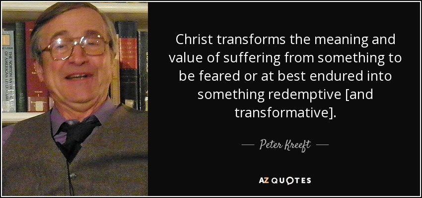 Christ transforms the meaning and value of suffering from something to be feared or at best endured into something redemptive [and transformative]. - Peter Kreeft