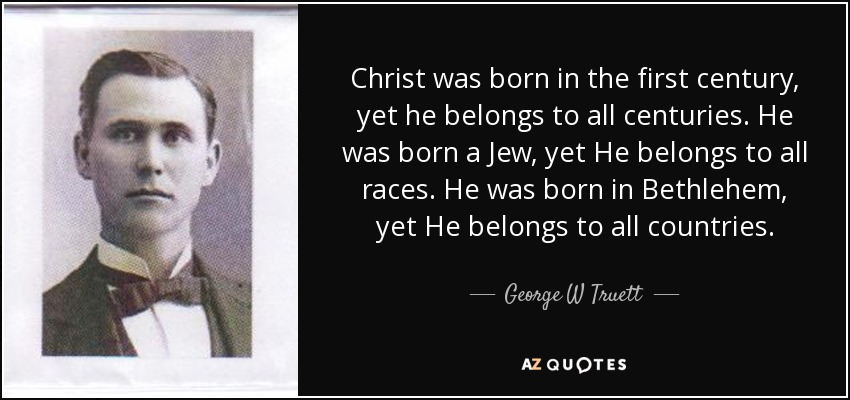 Christ was born in the first century, yet he belongs to all centuries. He was born a Jew, yet He belongs to all races. He was born in Bethlehem, yet He belongs to all countries. - George W Truett