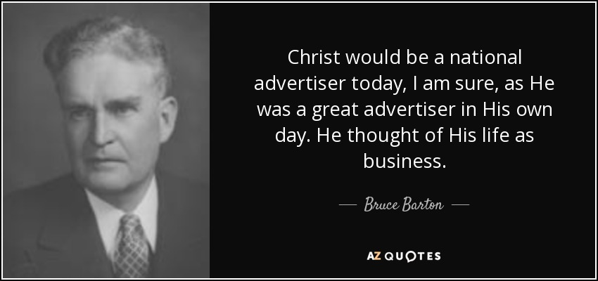 Christ would be a national advertiser today, I am sure, as He was a great advertiser in His own day. He thought of His life as business. - Bruce Barton