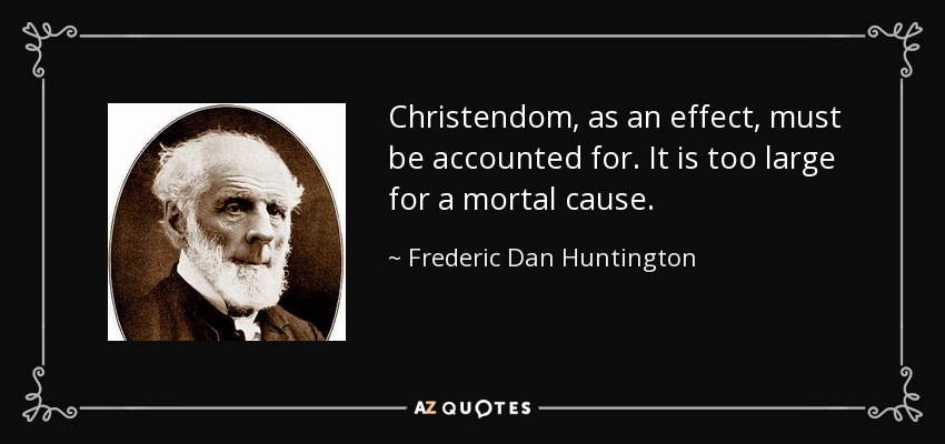 Christendom, as an effect, must be accounted for. It is too large for a mortal cause. - Frederic Dan Huntington