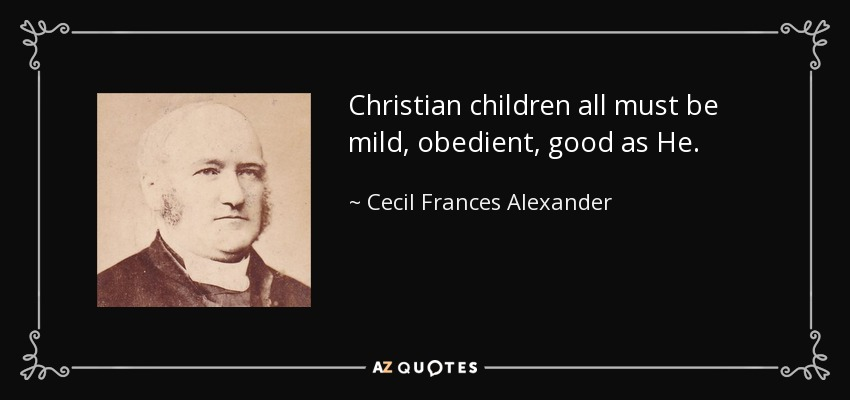 Christian children all must be mild, obedient, good as He. - Cecil Frances Alexander