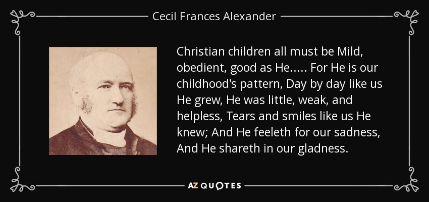 Christian children all must be Mild, obedient, good as He. . . . . For He is our childhood's pattern, Day by day like us He grew, He was little, weak, and helpless, Tears and smiles like us He knew; And He feeleth for our sadness, And He shareth in our gladness. - Cecil Frances Alexander