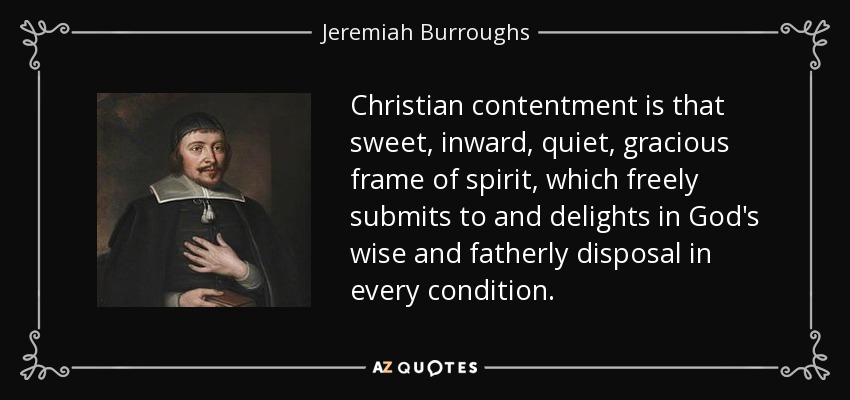 Christian contentment is that sweet, inward, quiet, gracious frame of spirit, which freely submits to and delights in God's wise and fatherly disposal in every condition. - Jeremiah Burroughs
