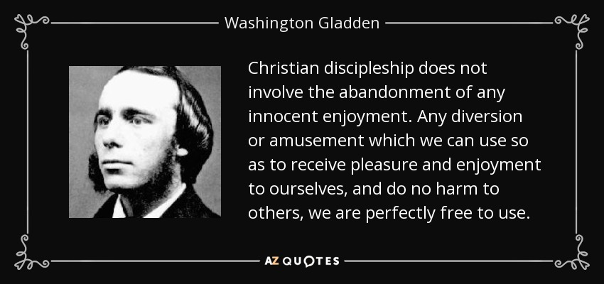 Christian discipleship does not involve the abandonment of any innocent enjoyment. Any diversion or amusement which we can use so as to receive pleasure and enjoyment to ourselves, and do no harm to others, we are perfectly free to use. - Washington Gladden