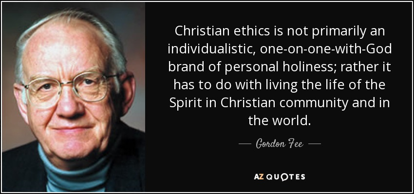Christian ethics is not primarily an individualistic, one-on-one-with-God brand of personal holiness; rather it has to do with living the life of the Spirit in Christian community and in the world. - Gordon Fee