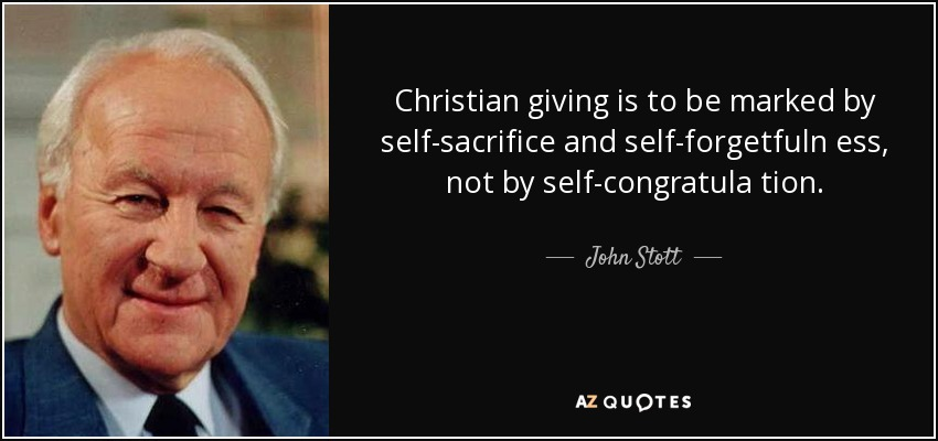 Christian giving is to be marked by self-sacrifice and self-forgetfuln ess, not by self-congratula tion. - John Stott