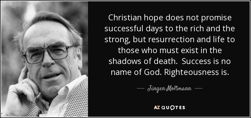 Christian hope does not promise successful days to the rich and the strong, but resurrection and life to those who must exist in the shadows of death. Success is no name of God. Righteousness is. - Jürgen Moltmann