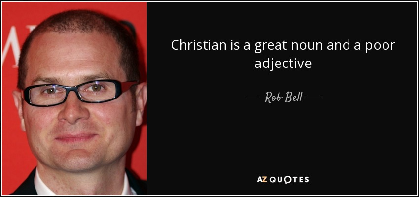 Christian is a great noun and a poor adjective - Rob Bell