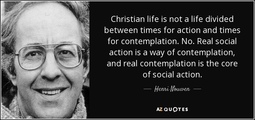 Christian life is not a life divided between times for action and times for contemplation. No. Real social action is a way of contemplation, and real contemplation is the core of social action. - Henri Nouwen