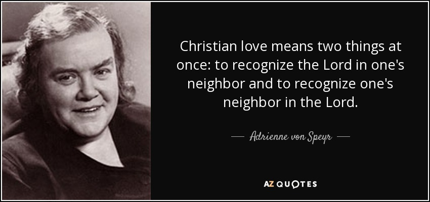 Christian love means two things at once: to recognize the Lord in one's neighbor and to recognize one's neighbor in the Lord. - Adrienne von Speyr