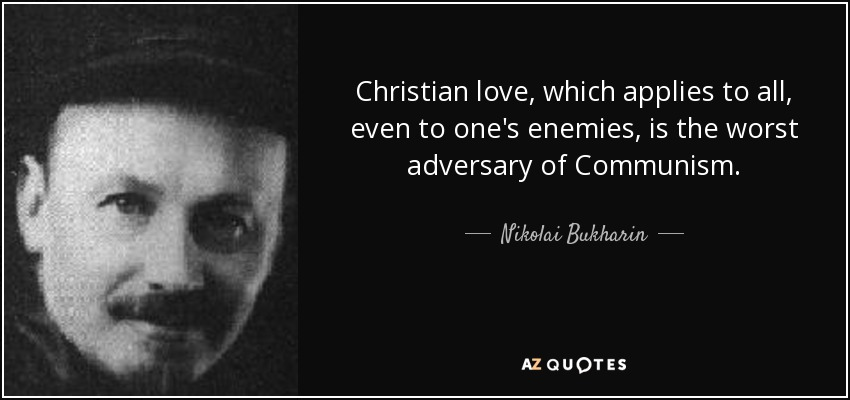 Christian love, which applies to all, even to one's enemies, is the worst adversary of Communism. - Nikolai Bukharin