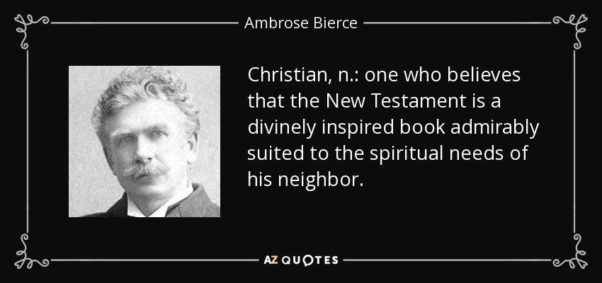 Christian, n.: one who believes that the New Testament is a divinely inspired book admirably suited to the spiritual needs of his neighbor. - Ambrose Bierce