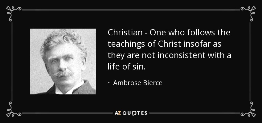 Christian - One who follows the teachings of Christ insofar as they are not inconsistent with a life of sin. - Ambrose Bierce