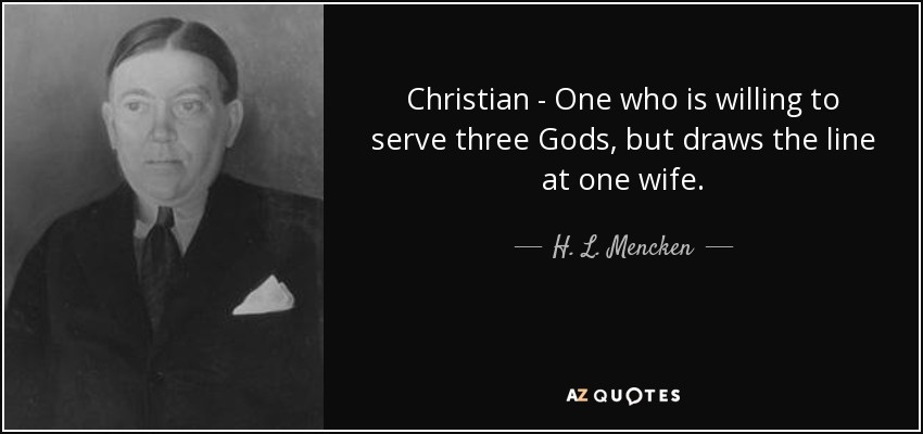 Christian - One who is willing to serve three Gods, but draws the line at one wife. - H. L. Mencken