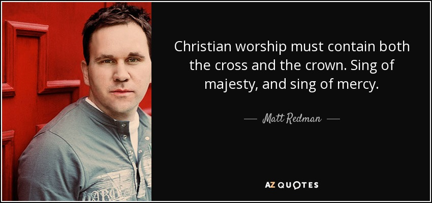 Christian worship must contain both the cross and the crown. Sing of majesty, and sing of mercy. - Matt Redman