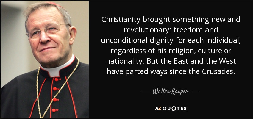 Christianity brought something new and revolutionary: freedom and unconditional dignity for each individual, regardless of his religion, culture or nationality. But the East and the West have parted ways since the Crusades. - Walter Kasper