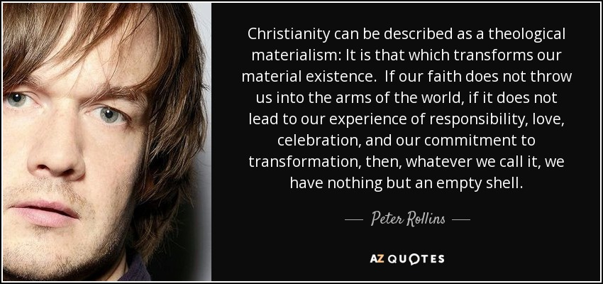 Christianity can be described as a theological materialism: It is that which transforms our material existence. If our faith does not throw us into the arms of the world, if it does not lead to our experience of responsibility, love, celebration, and our commitment to transformation, then, whatever we call it, we have nothing but an empty shell. - Peter Rollins