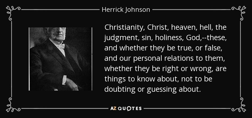 Christianity, Christ, heaven, hell, the judgment, sin, holiness, God,--these, and whether they be true, or false, and our personal relations to them, whether they be right or wrong, are things to know about, not to be doubting or guessing about. - Herrick Johnson