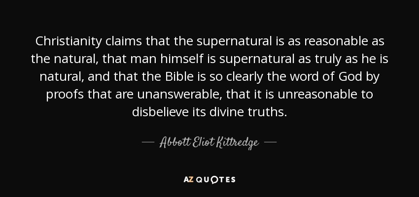 Christianity claims that the supernatural is as reasonable as the natural, that man himself is supernatural as truly as he is natural, and that the Bible is so clearly the word of God by proofs that are unanswerable, that it is unreasonable to disbelieve its divine truths. - Abbott Eliot Kittredge