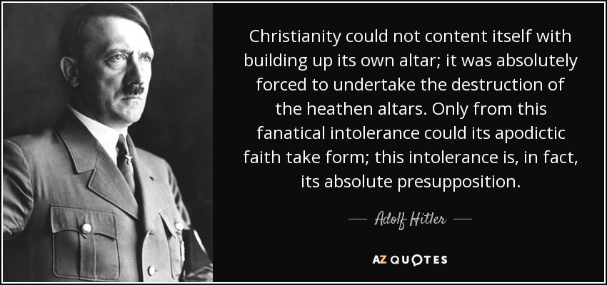 Christianity could not content itself with building up its own altar; it was absolutely forced to undertake the destruction of the heathen altars. Only from this fanatical intolerance could its apodictic faith take form; this intolerance is, in fact, its absolute presupposition. - Adolf Hitler