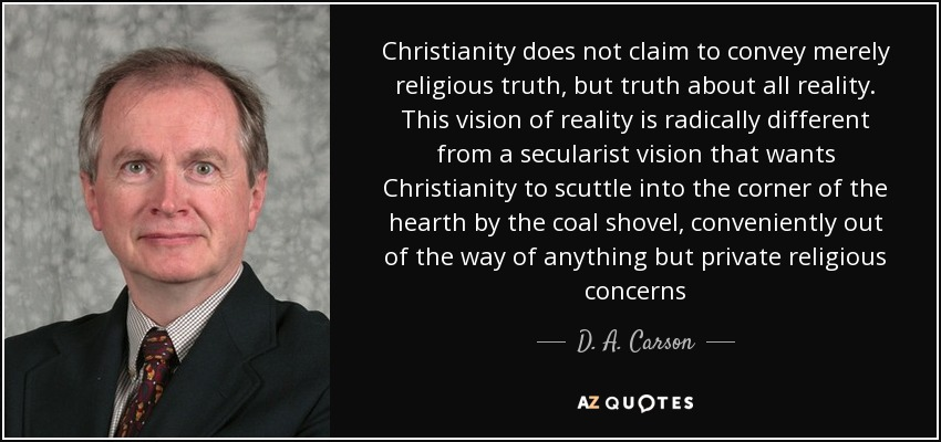 Christianity does not claim to convey merely religious truth, but truth about all reality. This vision of reality is radically different from a secularist vision that wants Christianity to scuttle into the corner of the hearth by the coal shovel, conveniently out of the way of anything but private religious concerns - D. A. Carson