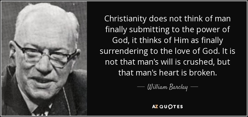 Christianity does not think of man finally submitting to the power of God, it thinks of Him as finally surrendering to the love of God. It is not that man's will is crushed, but that man's heart is broken. - William Barclay