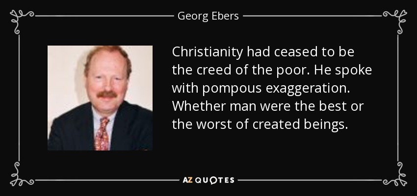Christianity had ceased to be the creed of the poor. He spoke with pompous exaggeration. Whether man were the best or the worst of created beings. - Georg Ebers