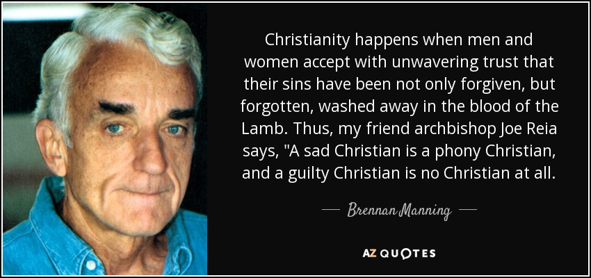 Christianity happens when men and women accept with unwavering trust that their sins have been not only forgiven, but forgotten, washed away in the blood of the Lamb. Thus, my friend archbishop Joe Reia says,