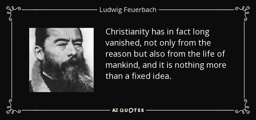 Christianity has in fact long vanished, not only from the reason but also from the life of mankind, and it is nothing more than a fixed idea. - Ludwig Feuerbach