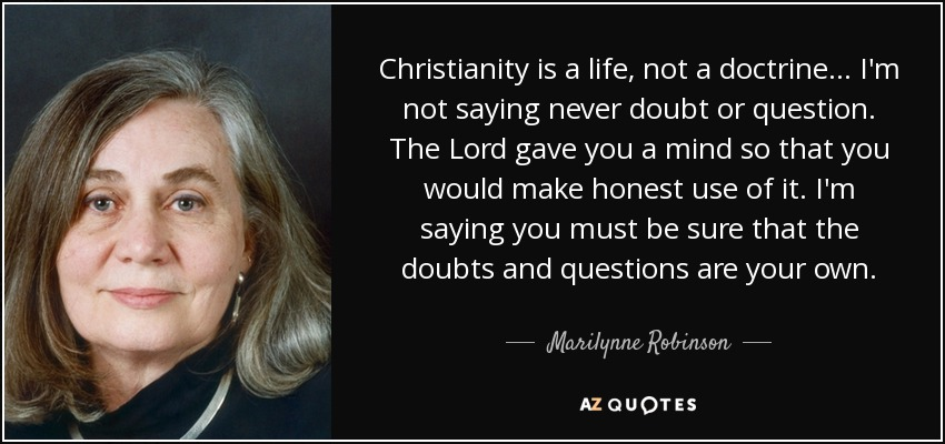 Christianity is a life, not a doctrine . . . I'm not saying never doubt or question. The Lord gave you a mind so that you would make honest use of it. I'm saying you must be sure that the doubts and questions are your own. - Marilynne Robinson
