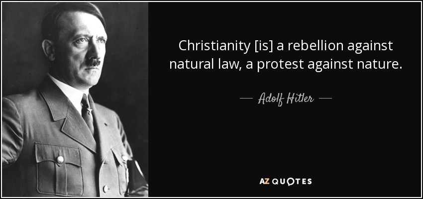 Christianity [is] a rebellion against natural law, a protest against nature. - Adolf Hitler