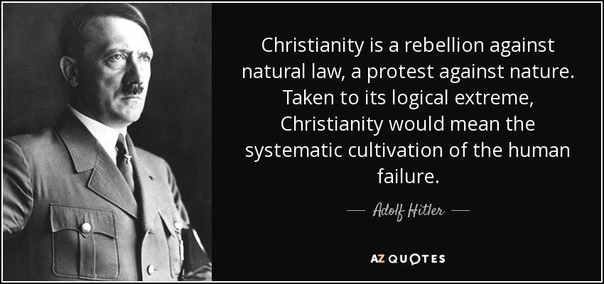 Christianity is a rebellion against natural law, a protest against nature. Taken to its logical extreme, Christianity would mean the systematic cultivation of the human failure. - Adolf Hitler