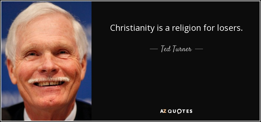 Christianity is a religion for losers. - Ted Turner