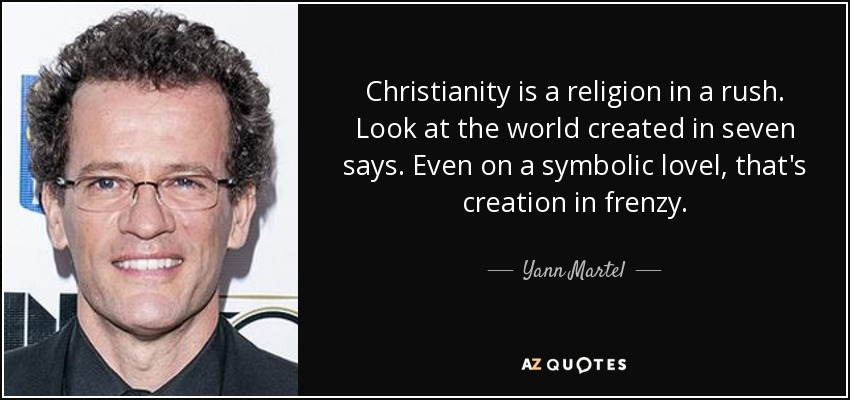 Christianity is a religion in a rush. Look at the world created in seven says. Even on a symbolic lovel, that's creation in frenzy. - Yann Martel