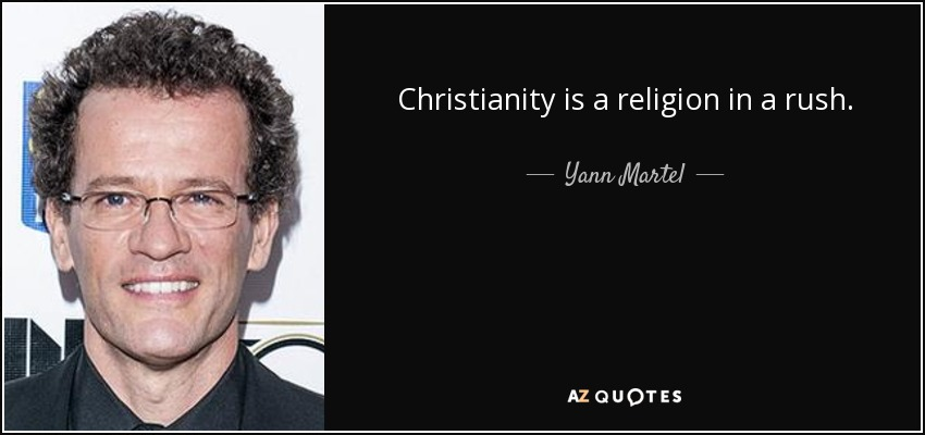 Christianity is a religion in a rush. - Yann Martel