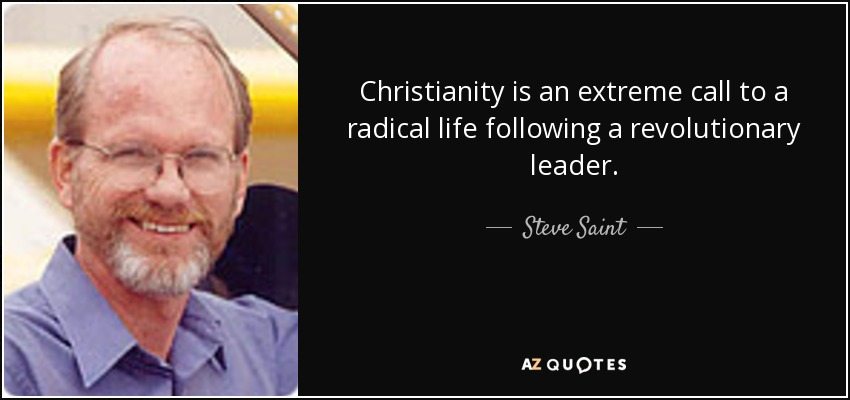 Christianity is an extreme call to a radical life following a revolutionary leader. - Steve Saint