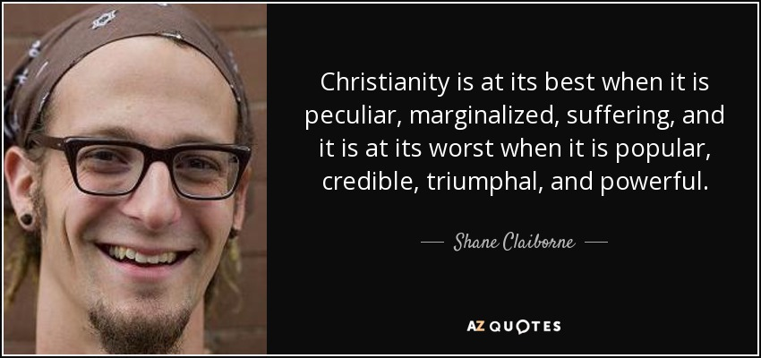 Christianity is at its best when it is peculiar, marginalized, suffering, and it is at its worst when it is popular, credible, triumphal, and powerful. - Shane Claiborne