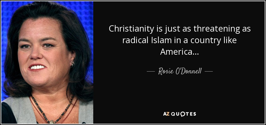 Christianity is just as threatening as radical Islam in a country like America... - Rosie O'Donnell