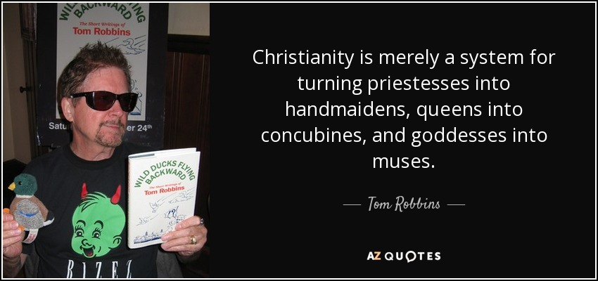 Christianity is merely a system for turning priestesses into handmaidens, queens into concubines, and goddesses into muses. - Tom Robbins