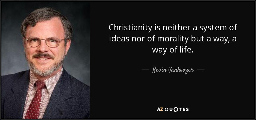 Christianity is neither a system of ideas nor of morality but a way, a way of life. - Kevin Vanhoozer