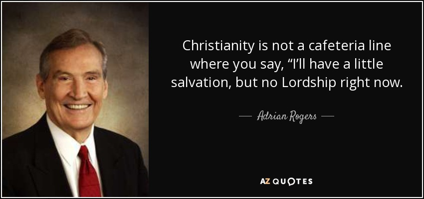 "Christianity is not a cafeteria line where you say, ""I'll have a little salvation, but no Lordship right now. - Adrian Rogers"