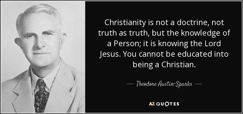 Christianity is not a doctrine, not truth as truth, but the knowledge of a Person; it is knowing the Lord Jesus. You cannot be educated into being a Christian. - Theodore Austin-Sparks