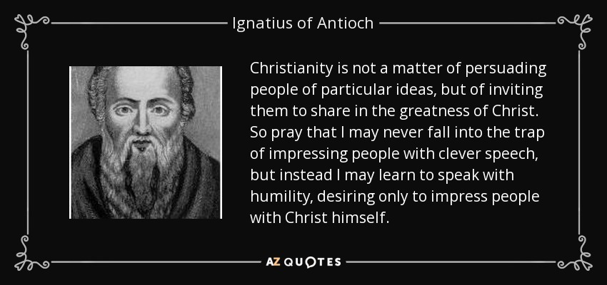 Christianity is not a matter of persuading people of particular ideas, but of inviting them to share in the greatness of Christ. So pray that I may never fall into the trap of impressing people with clever speech, but instead I may learn to speak with humility, desiring only to impress people with Christ himself. - Ignatius of Antioch